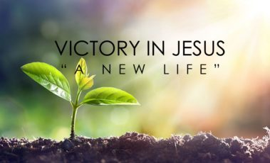 """Victory in Jesus – Part 1 – """"A New Life"""""""
